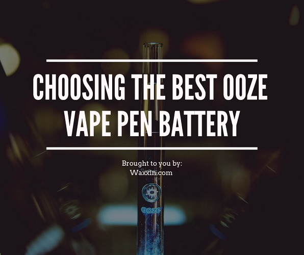 Choosing an Ooze pen battery by Waxxin.com
